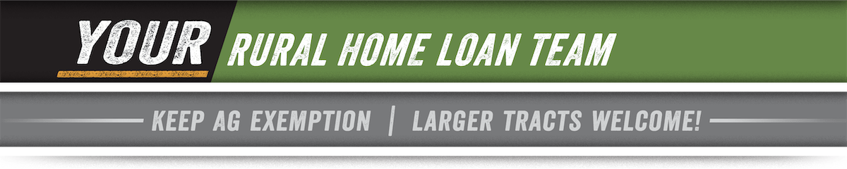 Your Rural Home Loan Team - Keep Ag Exemption, Larger Tracts Welcome!